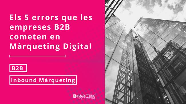 Els 5 errors que les empreses B2B cometen en Màrqueting Digital