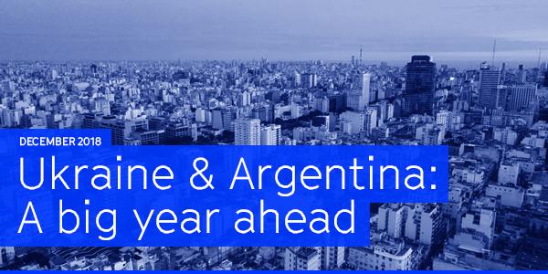 December 2018   Ukraine & Argentina: A big year ahead