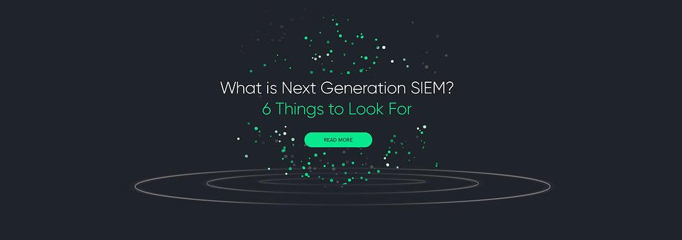 Next Generation SIEM - 6 Things to Look For
