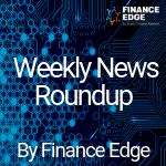 Finance Edge Weekly News Roundup
