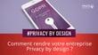 Comment rendre votre entreprise Privacy by design ?