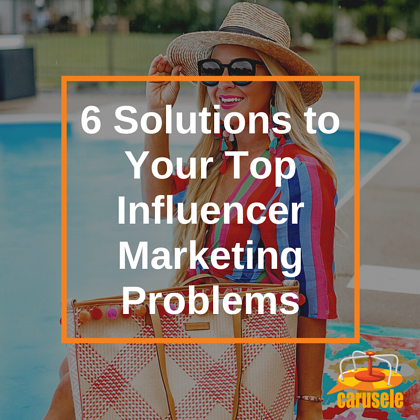6 Solutions to Your Top Influencer Marketing Problems