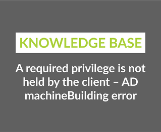 A required privilege is not held by the client – AD machineBuilding error