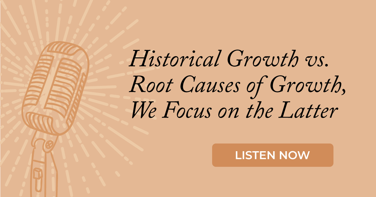 Historical Growth vs. Root Causes of Growth, We Focus on the Latter