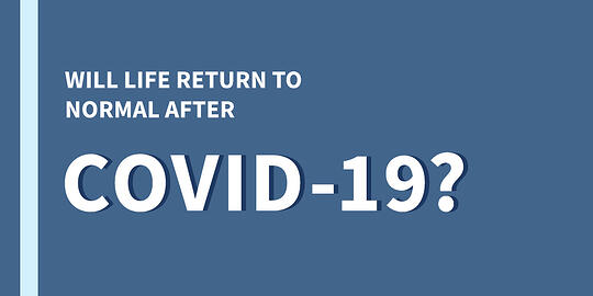 Will Life Return to Normal after COVID-19?