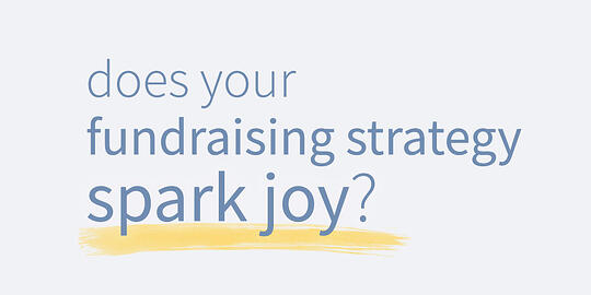 Does your Fundraising Strategy Spark Joy?