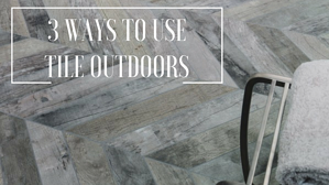 3 Ways to Use Tile Outdoors