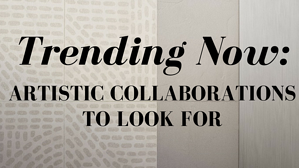 Trending Now: Artistic Collaborations to Look For