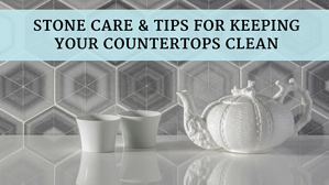 Stone Care & Tips For Keeping Your Countertops Clean