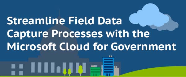 Streamline Field Data Capture Processes with the Microsoft Cloud for Government