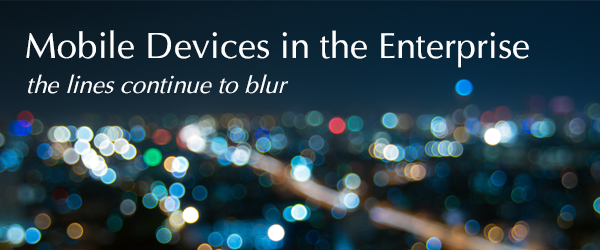 Mobile Devices in the Enterprise - The Lines Continue to Blur