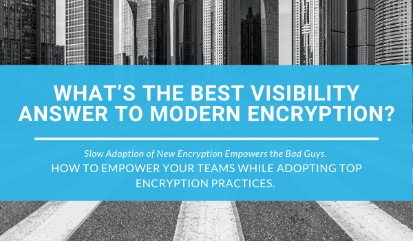 modern encryption requires visibility