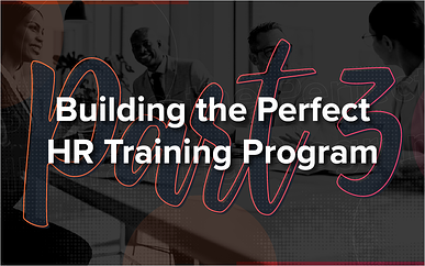 Building the Perfect HR Training Program - Part 3