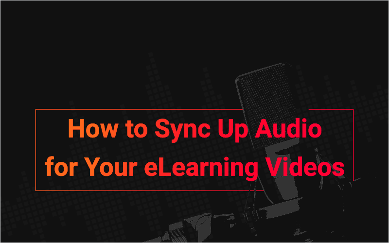 How to Sync Up Audio for Your eLearning Videos_Blog Featured Image 800x500