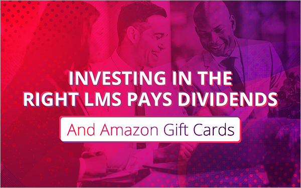 Investing in the Right LMS Pays Dividends (And Amazon Gift Cards)