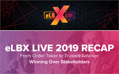 eLBX Live 2019 Recap: From Order Taker to Trusted Advisor: Winning Over Stakeholders