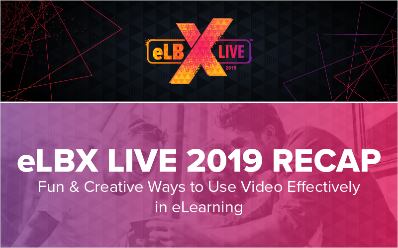 eLBX Live 2019 Recap- Fun _ Creative Ways to Use Video Effectively in eLearning_Blog Featured Image 800x500