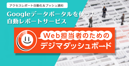 Googleデータポータルを使った自動レポートサービス「Web担当者のためのデジマダッシュボード」サービス提供開始