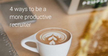 Working Smarter: 4 Ways to Be a More Productive Recruiter