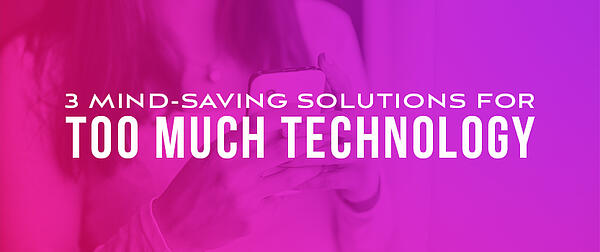 3 Mind-Saving Solutions for Too Much Technology