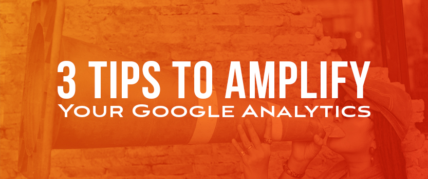 3 Tips to Amplify Your Google Analytics
