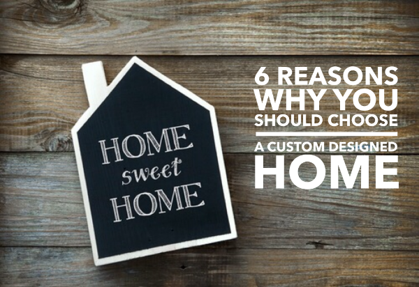 Serenity Homes 6 reasons why you should choose a custom designed home