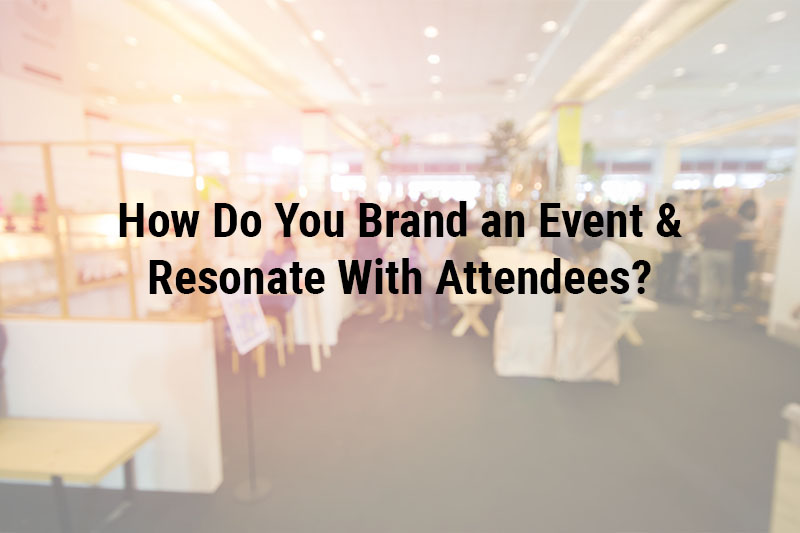 How Do You Brand an Event & Resonate With Attendees?