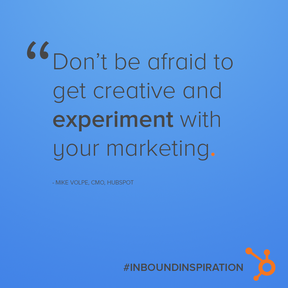 """Don&squot;t be afraid to get creative and experiment with your marketing."" - Mike Volpe"