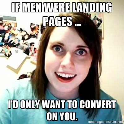 If men were landing pages, I'd only want to convert on you.