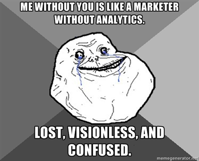 Me without you is like a marketer without analytics. Lost, visionless, and confused.