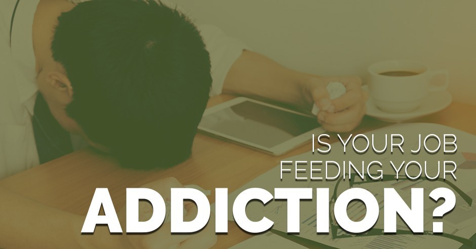 Is Your Job Feeding Your Addiction?