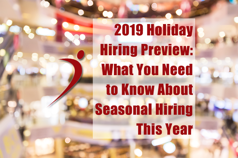2019 Holiday Hiring Preview: What You Need to Know About Seasonal Hiring
