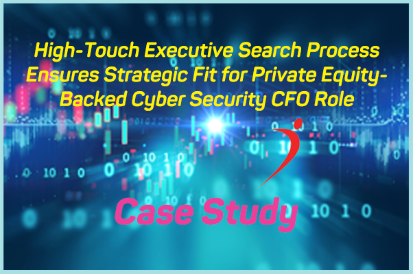 Case Study: High-Touch Executive Search Process Ensures Strategic Fit for Cyber Security CFO Role
