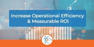 Increase Operational Efficiency & Measurable ROI