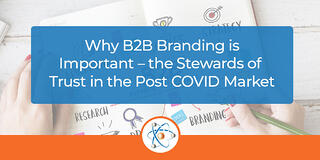 Why B2B Branding is Important – the Stewards of Trust in the Post-COVID Market