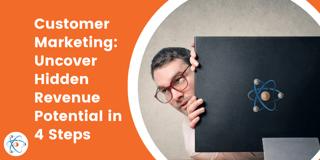 Customer Marketing: Uncover Hidden Revenue Potential in 4 Steps