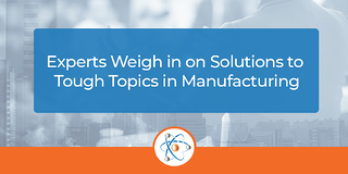 Experts Weigh in on Solutions to Tough Topics in Manufacturing
