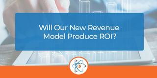 Will Our New Revenue Model Produce ROI?