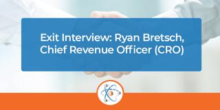 Exit Interview: Ryan Bretsch, Chief Revenue Officer (CRO)