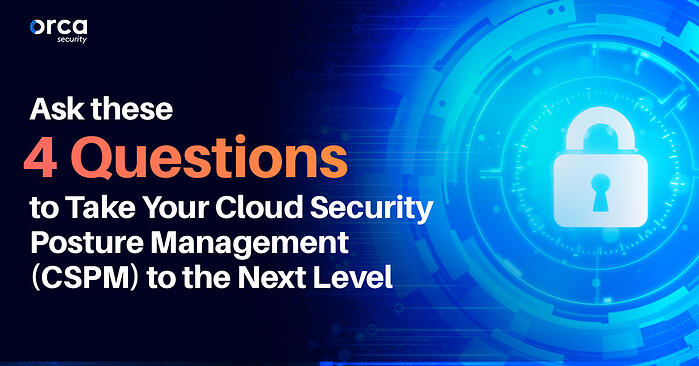 4 Questions to Take Your Cloud Security Posture Management (CSPM) to the Next Level