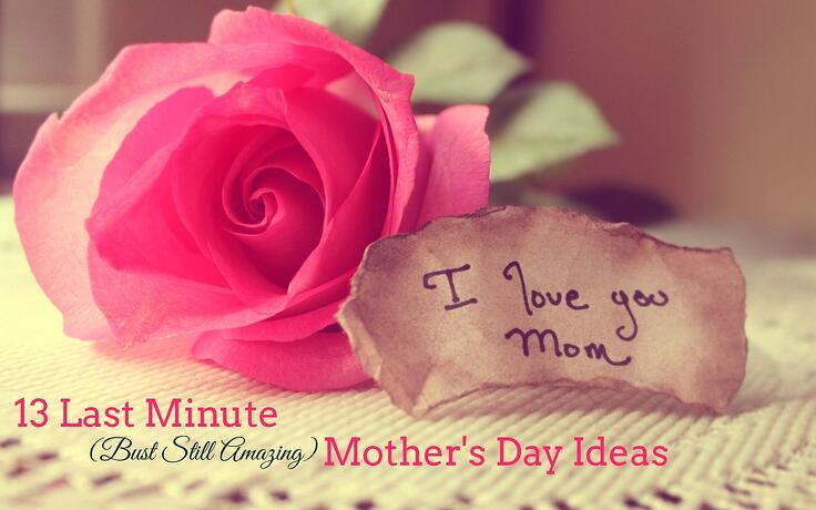 13 Last Minute (But Still Amazing) Mother's Day Ideas