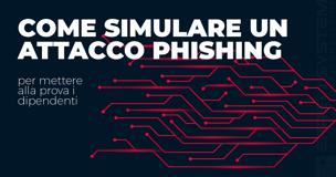 Come simulare un attacco Phishing per mettere alla prova i dipendenti