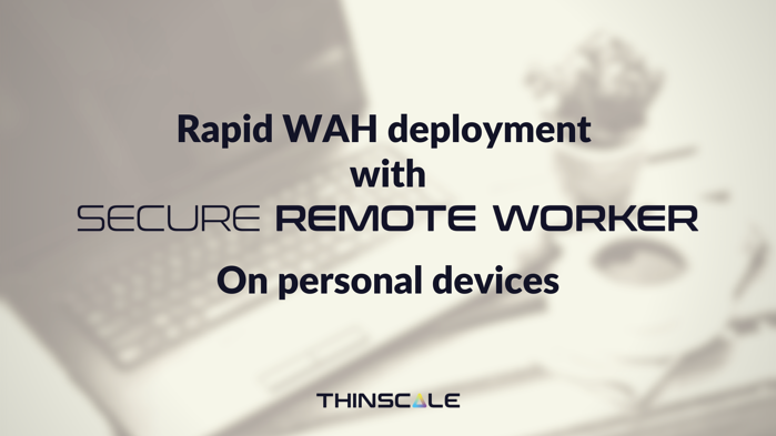 Rapid WAH deployment with Secure Remote Worker on Personal Devices