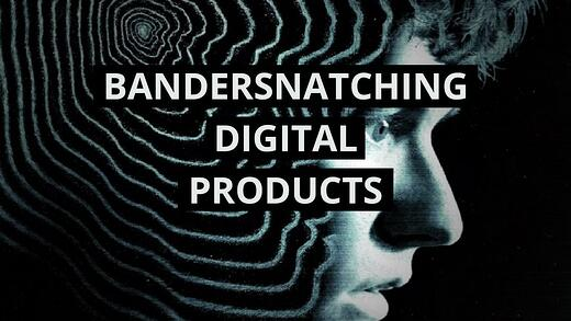 BRINGING BANDERSNATCH TO DIGITAL PRODUCTS