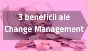 De ce change management? 3 beneficii