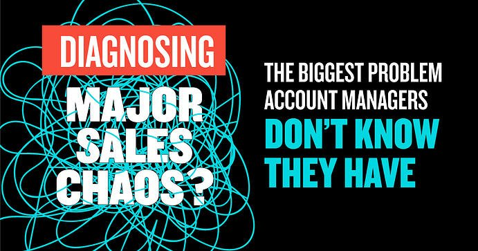 Diagnosing Major Sales Chaos: The Biggest Problem Account Managers Don't Know They Have