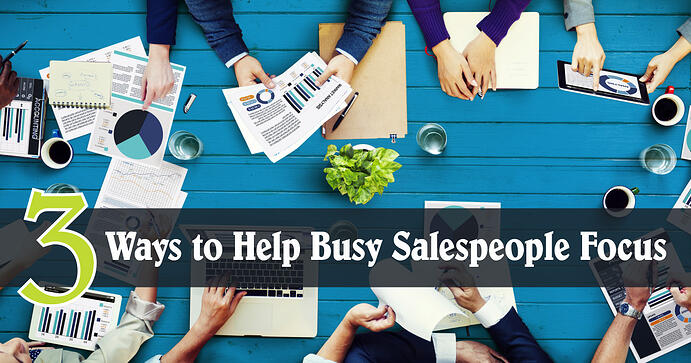 Three Ways to Help Busy Salespeople Focus