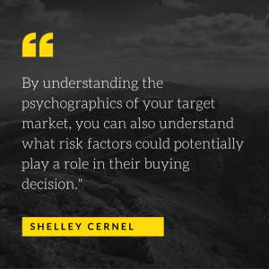 By understanding the psychographics of your target market, you can also understand what risk factors could potentially play a role in their buying decision.-