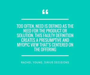 Too often, need is defined as the need for the product or solution. This faulty definition creates a presumptive and myopic view that's centered on the offering1