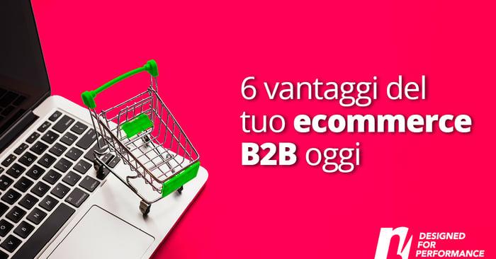 I 6 vantaggi, spesso nascosti, di avere un e-commerce b2b per la tua azienda